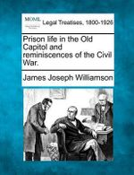 Prison Life in the Old Capitol and Reminiscences of the Civil War. - James Joseph Williamson
