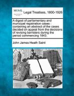 A Digest of Parliamentary and Municipal Registration Cases : Containing an Abstract of the Cases Decided on Appeal from the Decisions of Revising Barristers During the Period Commencing 1843. - John James Heath Saint