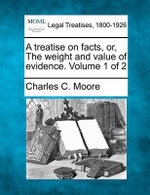 A Treatise on Facts, Or, the Weight and Value of Evidence. Volume 1 of 2 - Charles C Moore