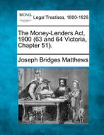 The Money-Lenders ACT, 1900 (63 and 64 Victoria, Chapter 51). - Joseph Bridges Matthews