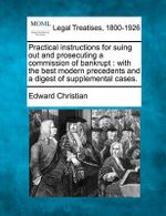 Practical Instructions for Suing Out and Prosecuting a Commission of Bankrupt : With the Best Modern Precedents and a Digest of Supplemental Cases. - Edward Christian