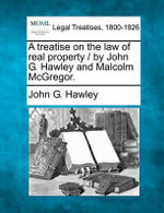 A Treatise on the Law of Real Property / By John G. Hawley and Malcolm McGregor. - John G Hawley