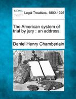The American System of Trial by Jury : An Address. - Daniel Henry Chamberlain