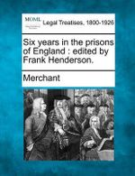 Six Years in the Prisons of England : Edited by Frank Henderson. - Merchant, Nilofer