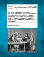The Laws Respecting Parish Matters : Containing the Several Offices and Duties of Churchwardens, Overseers of the Poor, Constables, Watchmen, and Other Parish Officers: The Laws Concerning Rates and Assessments, Certificates, Settlements and Removals of - James Barry Bird