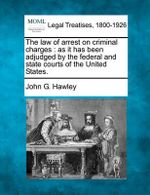 The Law of Arrest on Criminal Charges : As It Has Been Adjudged by the Federal and State Courts of the United States. - John G Hawley