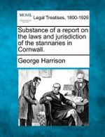 Substance of a Report on the Laws and Jurisdiction of the Stannaries in Cornwall. - George Harrison
