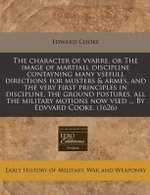 The Character of Vvarre, or the Image of Martiall Discipline Contayning Many Vsefull Directions for Musters & Armes, and the Very First Principles in - Edward Cooke