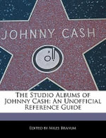 The Studio Albums of Johnny Cash : An Unofficial Reference Guide - Miles Branum