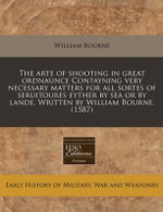 The Arte of Shooting in Great Ordnaunce Contayning Very Necessary Matters for All Sortes of Seruitoures Eyther by Sea or by Lande. Written by William - William Bourne