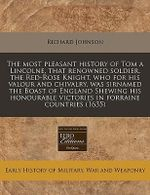 The Most Pleasant History of Tom a Lincolne, That Renowned Soldier, the Red-Rose Knight, Who for His Valour and Chivalry, Was Sirnamed the Boast of En - Richard Johnson