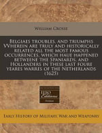 Belgiaes Troubles, and Triumphs Vvherein Are Truly and Historically Related All the Most Famous Occurrences, Which Haue Happened Betweene the Spaniard - William Crosse