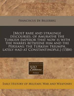 [Most Rare and Straunge Discourses, of Amurathe the Turkish Emperor That Now Is with the Warres Betweene Him and the Persians : The Turkish Triumph, La - Franciscus De Billerbeg