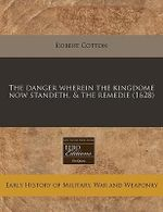 The Danger Wherein the Kingdome Now Standeth, & the Remedie (1628) - Robert Cotton