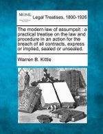 The Modern Law of Assumpsit : A Practical Treatise on the Law and Procedure in an Action for the Breach of All Contracts, Express or Implied, Sealed or Unsealed. - Warren B Kittle