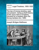 The Law of Money-Lending, Past and Present : Being a Short History of the Usury Laws in England, Followed by a Treatise Upon the Money-Lenders ACT, 1900. - Joseph Bridges Matthews