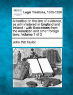 A Treatise on the Law of Evidence, as Administered in England and Ireland : With Illustrations from the American and Other Foreign Laws. Volume 1 of 2 - John Pitt Taylor