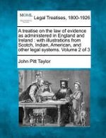 A Treatise on the Law of Evidence as Administered in England and Ireland : With Illustrations from Scotch, Indian, American, and Other Legal Systems. Volume 2 of 3 - John Pitt Taylor