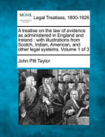 A Treatise on the Law of Evidence as Administered in England and Ireland : With Illustrations from Scotch, Indian, American, and Other Legal Systems. Volume 1 of 3 - John Pitt Taylor