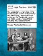 The Jurisdiction and Practice of the County Courts, Exclusive of Admiralty and Bankruptcy : With Appendices, Containing the Employers' Liability ACT, 1880, and the Rules of 1880 Including the Practice Under It. - George Washington Heywood