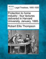 Protection to Home Industry : Four Lectures Delivered in Harvard University, January, 1885. - Robert Ellis Thompson