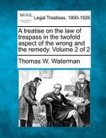 A Treatise on the Law of Trespass in the Twofold Aspect of the Wrong and the Remedy. Volume 2 of 2 - Thomas W Waterman
