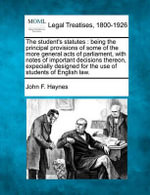 The Student's Statutes : Being the Principal Provisions of Some of the More General Acts of Parliament, with Notes of Important Decisions Thereon, Expecially Designed for the Use of Students of English Law. - John F Haynes