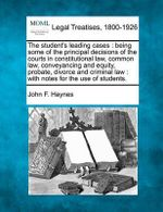 The Student's Leading Cases : Being Some of the Principal Decisions of the Courts in Constitutional Law, Common Law, Conveyancing and Equity, Probate, Divorce and Criminal Law: With Notes for the Use of Students. - John F Haynes