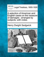 A Selection of American and English Cases on the Measure of Damages : Arranged by Subjects, with Notes. - Henry Dwight Sedgwick