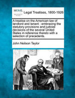 A Treatise on the American Law of Landlord and Tenant : Embracing the Statutory Provisions and Judicial Decisions of the Several United States in Reference Thereto, with a Selection of Precedents. - John Neilson Taylor