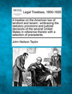 A Treatise on the American Law of Landlord and Tenant : Embracing the Statutory Provisions and Judicial Decisions of the Several United States in Reference Thereto with a Selection of Precedents. - John Neilson Taylor