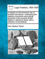 A Treatise on the American Law of Landlord and Tenant : Embracing the Statutory Provisions and Judicial Decisions of the Several United States in Reference Therto with a Selection of Precedents. - John Neilson Taylor