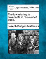 The Law Relating to Covenants in Restraint of Trade. - Joseph Bridges Matthews