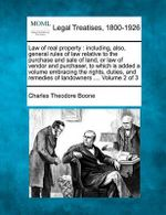 Law of Real Property : Including, Also, General Rules of Law Relative to the Purchase and Sale of Land, or Law of Vendor and Purchaser, to Which Is Added a Volume Embracing the Rights, Duties, and Remedies of Landowners .... Volume 2 of 3 - Charles Theodore Boone