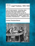 Law of Real Property : Including, Also, General Rules of Law Relative to the Purchase and Sale of Land, or Law of Vendor and Purchaser, to Which Is Added a Volume Embracing the Rights, Duties, and Remedies of Landowners .... Volume 3 of 3 - Charles Theodore Boone