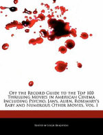 Off the Record Guide to the Top 100 Thrilling Movies in American Cinema Including Psycho, Jaws, Alien, Rosemary's Baby and Numerous Other Movies, Vol. I - Leigh Brighton