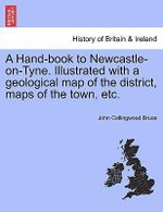 A Hand-Book to Newcastle-On-Tyne. Illustrated with a Geological Map of the District, Maps of the Town, Etc. - John Collingwood Bruce