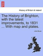 The History of Brighton, with the Latest Improvements, to 1831 ... with Map and Plates. - John Bruce