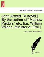 John Arnold. [A Novel.] by the Author of Mathew Paxton, Etc. [I.E. William Wilson, Minister at Etal.] - Professor John Arnold