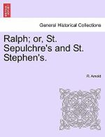 Ralph; Or, St. Sepulchre's and St. Stephen's. - R Arnold