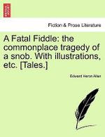 A Fatal Fiddle : The Commonplace Tragedy of a Snob. with Illustrations, Etc. [Tales.] - Edward Heron Allen