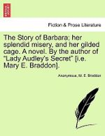 The Story of Barbara; Her Splendid Misery, and Her Gilded Cage. a Novel. by the Author of