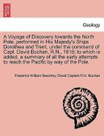 A Voyage of Discovery Towards the North Pole, Performed in His Majesty's Ships Dorothea and Trent, Under the Command of Capt. David Buchan, R.N., 1818; To Which Is Added, a Summary of All the Early Attempts to Reach the Pacific by Way of the Pole. - Frederick William Beechey