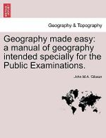 Geography Made Easy : A Manual of Geography Intended Specially for the Public Examinations. - John M a Gibson