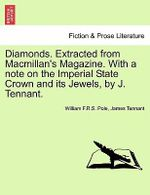 Diamonds. Extracted from MacMillan's Magazine. with a Note on the Imperial State Crown and Its Jewels, by J. Tennant. : Being the Substance of a Course of Lectures Delive... - William F R S Pole