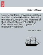 Continental India. Travelling Sketches and Historical Recollections, Illustrating the Antiquity, Religion, and Manners of the Hindoos, the Extent of British Conquests, and the Progress of Missionary Operation. - James William Massie