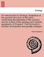 An Introduction to Geology, Illustrative of the General Structure of the Earth; Comprising the Elements of the Science, and an Outline of the Geology and Mineral Geography of England. the Third Edition, Entirely Recomposed and Greatly Enlarged. - Robert Bakewell