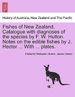 Fishes of New Zealand. Catalogue with Diagnoses of the Species by F. W. Hutton. Notes on the Edible Fishes by J. Hector ... with ... Plates. : CIETY P00 - Frederick Wollaston Hutton