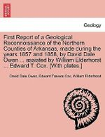 First Report of a Geological Reconnoissance of the Northern Counties of Arkansas, Made During the Years 1857 and 1858, by David Dale Owen ... Assisted by William Elderhorst ... Edward T. Cox. [With Plates.] - David Dale Owen