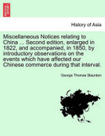Miscellaneous Notices Relating to China ... Second Edition, Enlarged in 1822, and Accompanied, in 1850, by Introductory Observations on the Events Which Have Affected Our Chinese Commerce During That Interval. - Sir George Thomas Staunton